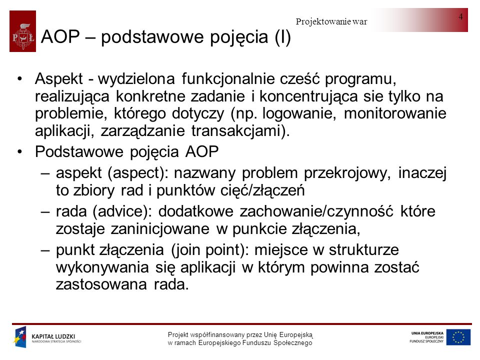 Projektowanie warstwy serwera Projekt współfinansowany przez Unię Europejską w ramach Europejskiego Funduszu Społecznego 15 Przykład public class TimeInterceptor implements MethodInterceptor { public Object invoke(MethodInvocation method) throwsThrowable { long start = System.currentTimeMillis(); try {Objectresult= method.proceed(); return result; } finally { long end= System.currentTimeMillis(); long timeMs= end-start; System.out.println( Method: + method.toString() + took: + timeMs+ ms. ); }}}
