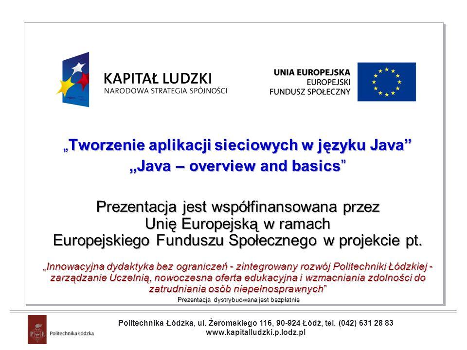 Projekt współfinansowany przez Unię Europejską w ramach Europejskiego Funduszu Społecznego Java – Overview and Basics Operators (9) Logical operators : OperatorUseOperation & op1 & op2 bitwise and |op1 | op2 bitwise or ^op1 ^ op2 bitwise xor ~~ op bitwise complement