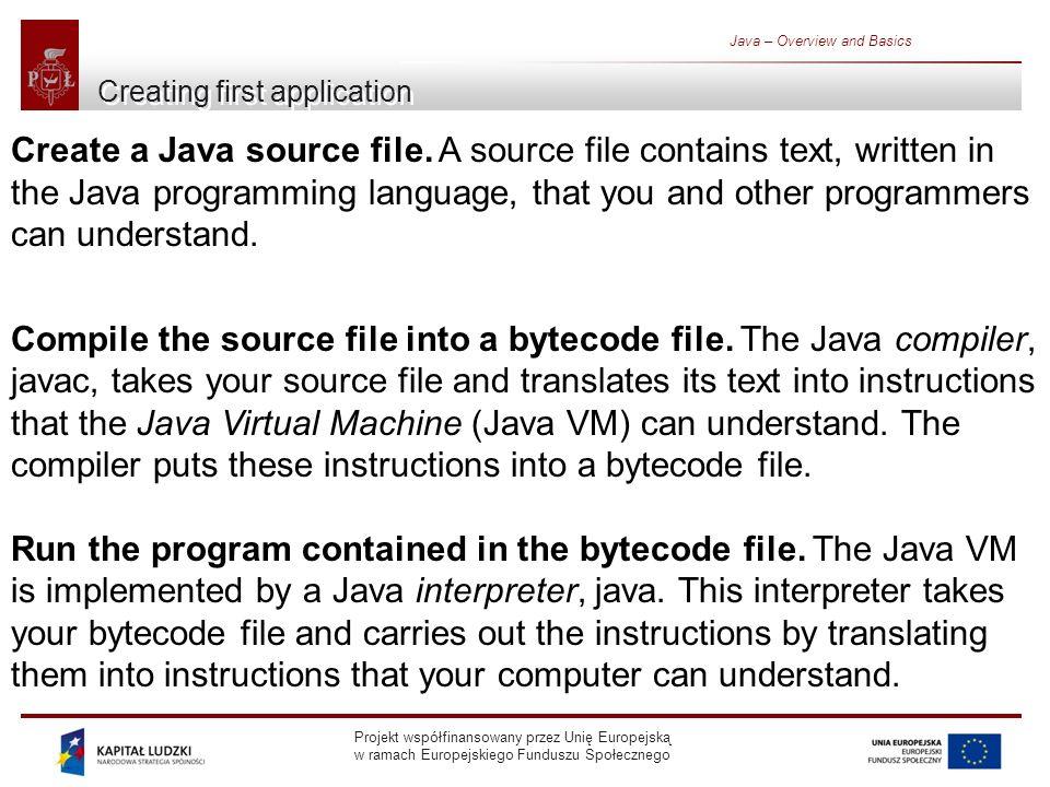 Projekt współfinansowany przez Unię Europejską w ramach Europejskiego Funduszu Społecznego Java – Overview and Basics Creating first application Create a Java source file.