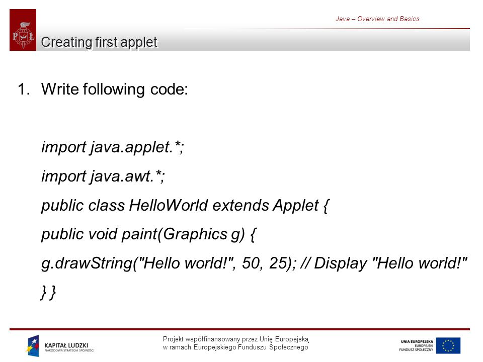 Projekt współfinansowany przez Unię Europejską w ramach Europejskiego Funduszu Społecznego Java – Overview and Basics Creating first applet 1.Write following code: import java.applet.*; import java.awt.*; public class HelloWorld extends Applet { public void paint(Graphics g) { g.drawString( Hello world! , 50, 25); // Display Hello world! }