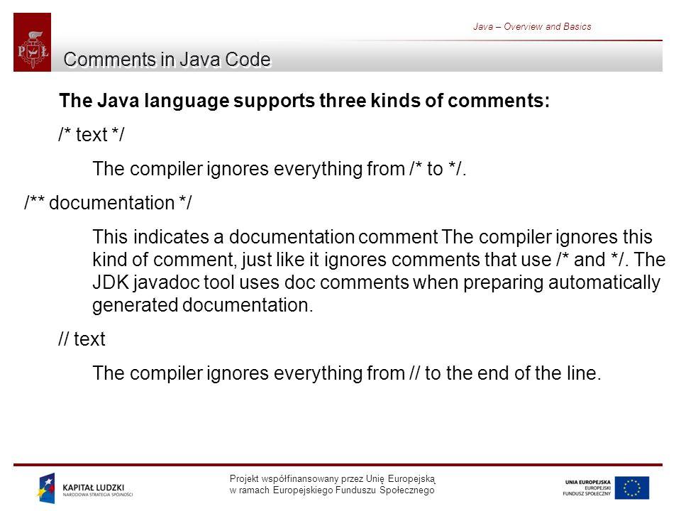 Projekt współfinansowany przez Unię Europejską w ramach Europejskiego Funduszu Społecznego Java – Overview and Basics Comments in Java Code The Java language supports three kinds of comments: /* text */ The compiler ignores everything from /* to */.