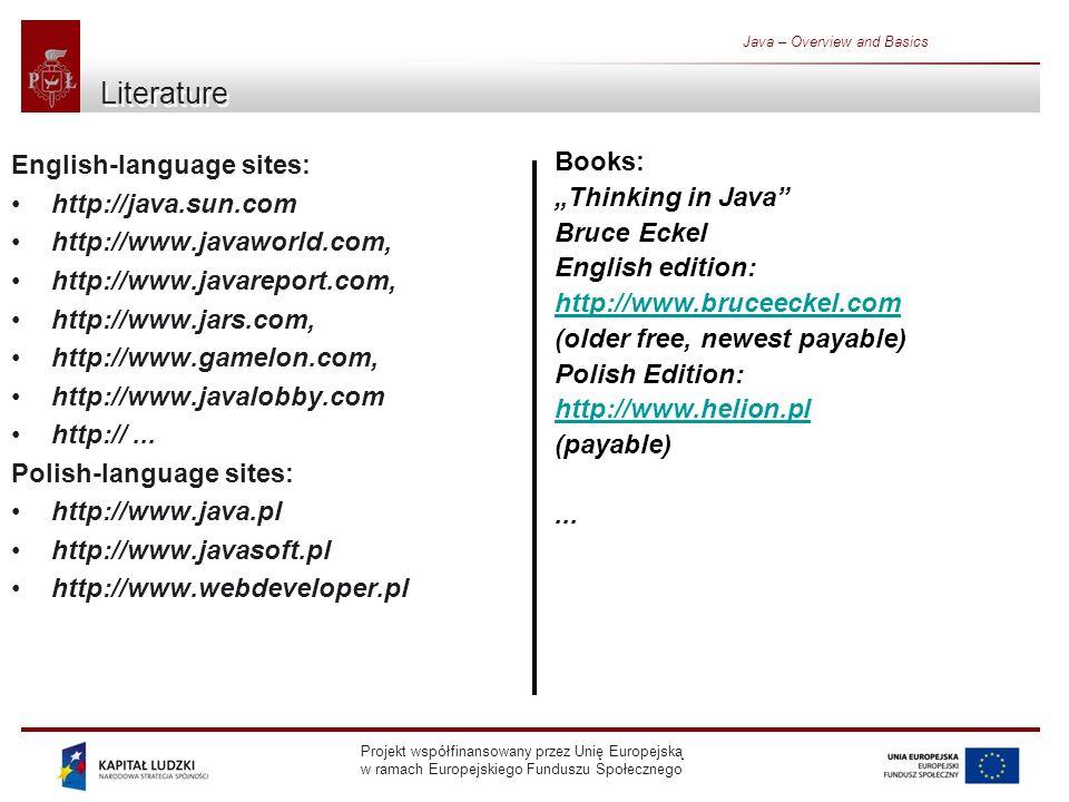 Projekt współfinansowany przez Unię Europejską w ramach Europejskiego Funduszu Społecznego Java – Overview and Basics Important tools All tools are in pathtojdk/bin/ directory: javac - compiler, java - interpreter, javadoc – generator of API documentation, appletviewer – applet browser, jar – tool for jar files jdb - debuggger,
