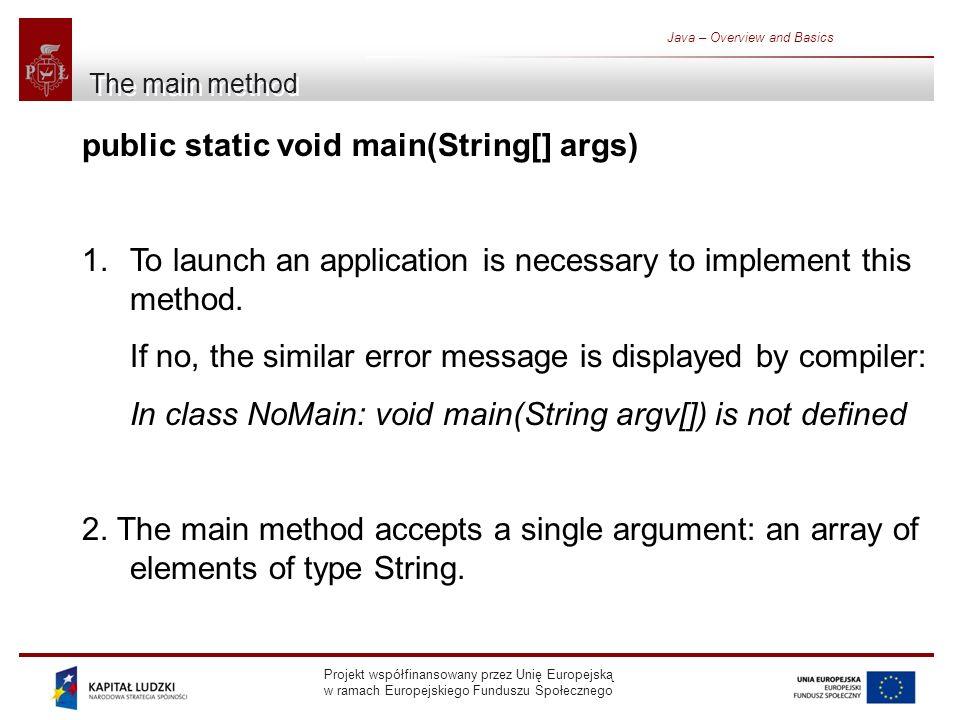 Projekt współfinansowany przez Unię Europejską w ramach Europejskiego Funduszu Społecznego Java – Overview and Basics The main method public static void main(String[] args) 1.To launch an application is necessary to implement this method.