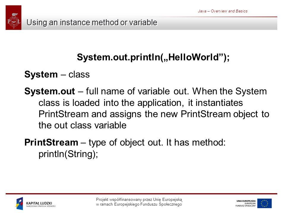 Projekt współfinansowany przez Unię Europejską w ramach Europejskiego Funduszu Społecznego Java – Overview and Basics Using an instance method or variable System.out.println(HelloWorld); System – class System.out – full name of variable out.