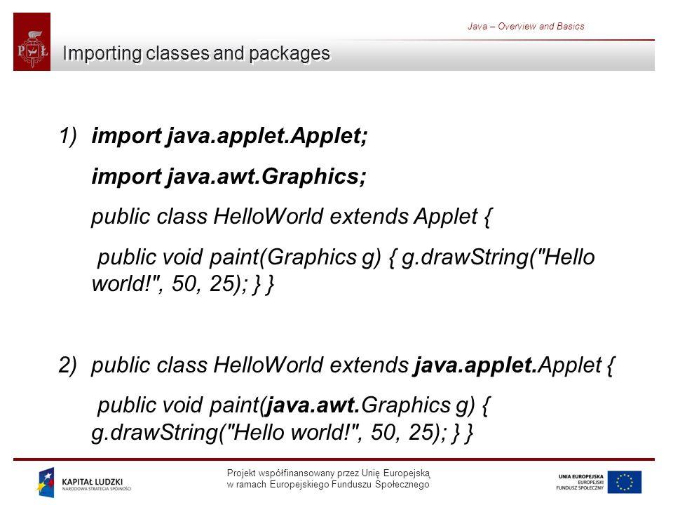 Projekt współfinansowany przez Unię Europejską w ramach Europejskiego Funduszu Społecznego Java – Overview and Basics Importing classes and packages 1) import java.applet.Applet; import java.awt.Graphics; public class HelloWorld extends Applet { public void paint(Graphics g) { g.drawString( Hello world! , 50, 25); } } 2)public class HelloWorld extends java.applet.Applet { public void paint(java.awt.Graphics g) { g.drawString( Hello world! , 50, 25); } }