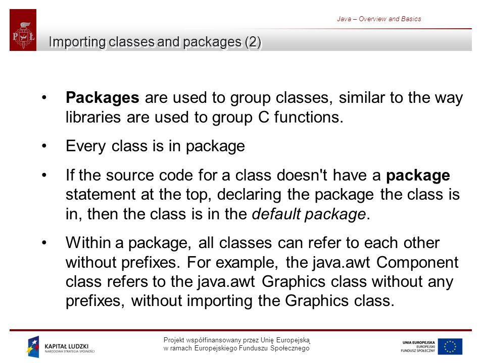 Projekt współfinansowany przez Unię Europejską w ramach Europejskiego Funduszu Społecznego Java – Overview and Basics Importing classes and packages (2) Packages are used to group classes, similar to the way libraries are used to group C functions.