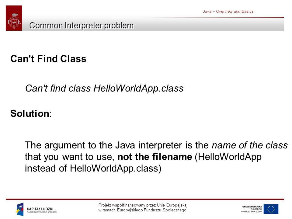 Projekt współfinansowany przez Unię Europejską w ramach Europejskiego Funduszu Społecznego Java – Overview and Basics Common Interpreter problem Can t Find Class Can t find class HelloWorldApp.class Solution: The argument to the Java interpreter is the name of the class that you want to use, not the filename (HelloWorldApp instead of HelloWorldApp.class)