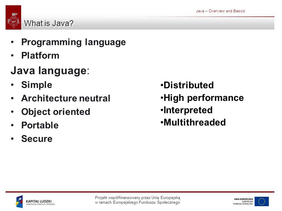 Projekt współfinansowany przez Unię Europejską w ramach Europejskiego Funduszu Społecznego Java – Overview and Basics Brief history 1990 – suggestion in report Further concerning creation of new object oriented environment 1991 – OAK (Object Application Kernel) language (James Gosling) 1995 – new language name: Java 1996 - Netscape compatible with Java 1.0.