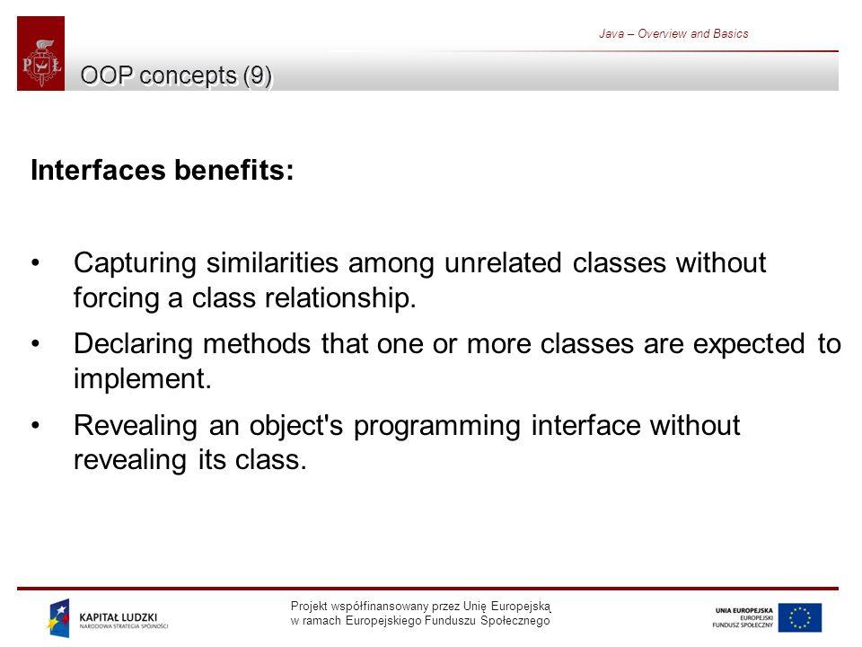 Projekt współfinansowany przez Unię Europejską w ramach Europejskiego Funduszu Społecznego Java – Overview and Basics OOP concepts (9) Interfaces benefits: Capturing similarities among unrelated classes without forcing a class relationship.