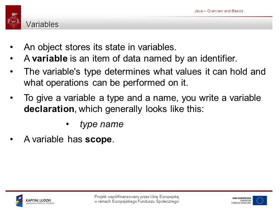 Projekt współfinansowany przez Unię Europejską w ramach Europejskiego Funduszu Społecznego Java – Overview and Basics Variables An object stores its state in variables.