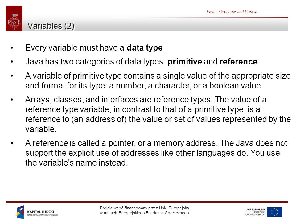 Projekt współfinansowany przez Unię Europejską w ramach Europejskiego Funduszu Społecznego Java – Overview and Basics Variables (2) Every variable must have a data type Java has two categories of data types: primitive and reference A variable of primitive type contains a single value of the appropriate size and format for its type: a number, a character, or a boolean value Arrays, classes, and interfaces are reference types.