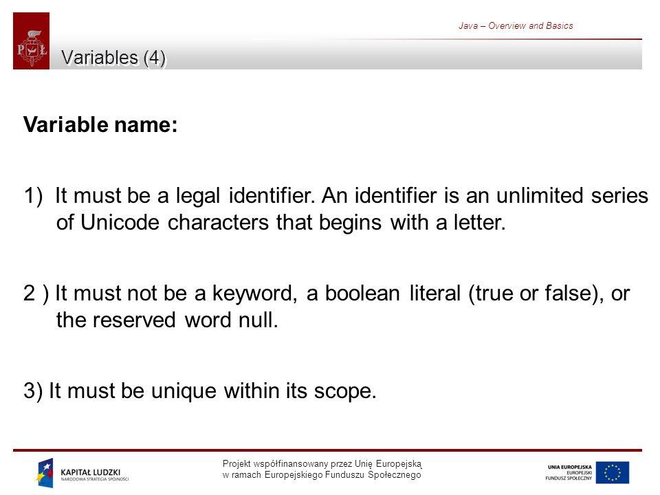 Projekt współfinansowany przez Unię Europejską w ramach Europejskiego Funduszu Społecznego Java – Overview and Basics Variables (4) Variable name: 1) It must be a legal identifier.