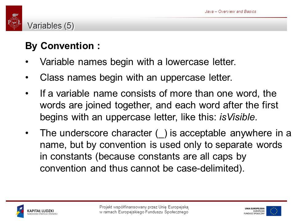 Projekt współfinansowany przez Unię Europejską w ramach Europejskiego Funduszu Społecznego Java – Overview and Basics Variables (5) By Convention : Variable names begin with a lowercase letter.