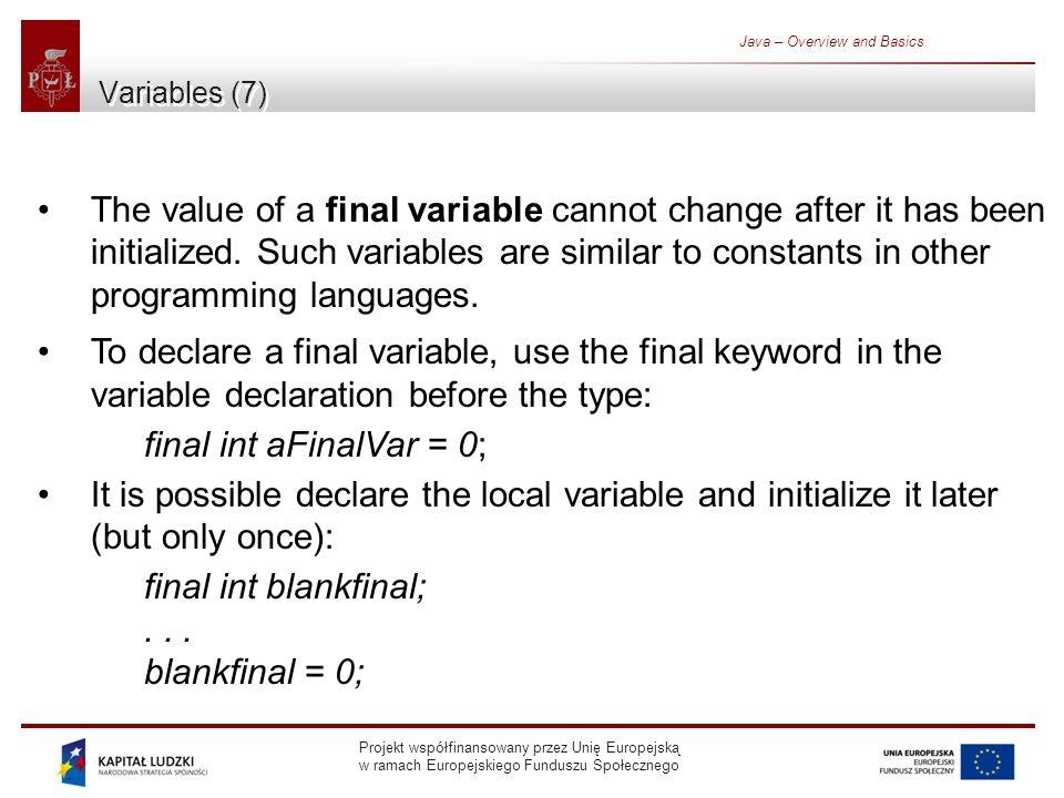 Projekt współfinansowany przez Unię Europejską w ramach Europejskiego Funduszu Społecznego Java – Overview and Basics Variables (7) The value of a final variable cannot change after it has been initialized.