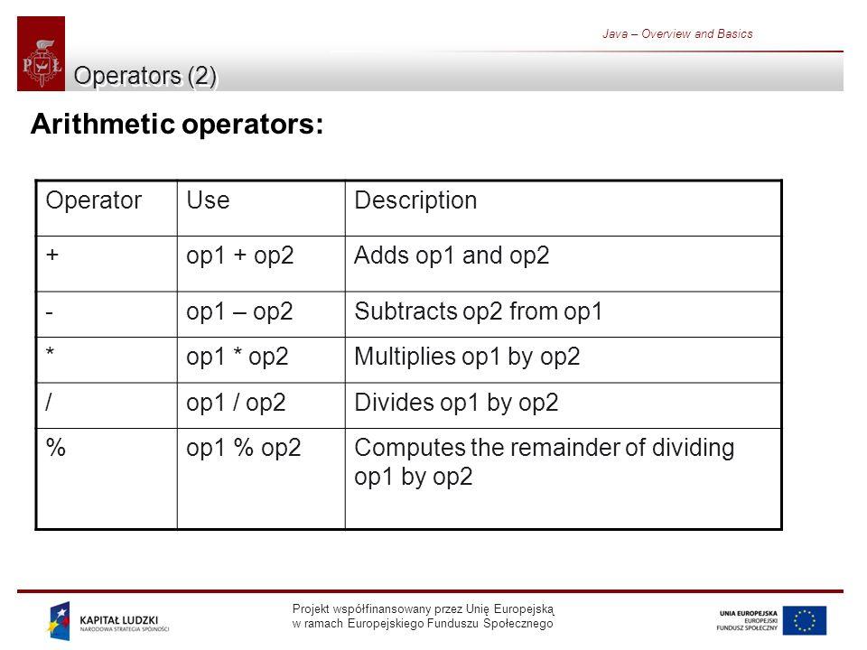 Projekt współfinansowany przez Unię Europejską w ramach Europejskiego Funduszu Społecznego Java – Overview and Basics Operators (2) Arithmetic operators: OperatorUseDescription +op1 + op2Adds op1 and op2 -op1 – op2Subtracts op2 from op1 *op1 * op2Multiplies op1 by op2 /op1 / op2Divides op1 by op2 %op1 % op2Computes the remainder of dividing op1 by op2