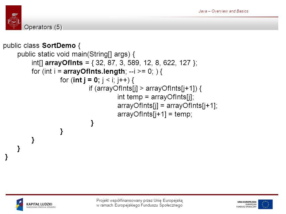 Projekt współfinansowany przez Unię Europejską w ramach Europejskiego Funduszu Społecznego Java – Overview and Basics Operators (5) public class SortDemo { public static void main(String[] args) { int[] arrayOfInts = { 32, 87, 3, 589, 12, 8, 622, 127 }; for (int i = arrayOfInts.length; --i >= 0; ) { for (int j = 0; j < i; j++) { if (arrayOfInts[j] > arrayOfInts[j+1]) { int temp = arrayOfInts[j]; arrayOfInts[j] = arrayOfInts[j+1]; arrayOfInts[j+1] = temp; }