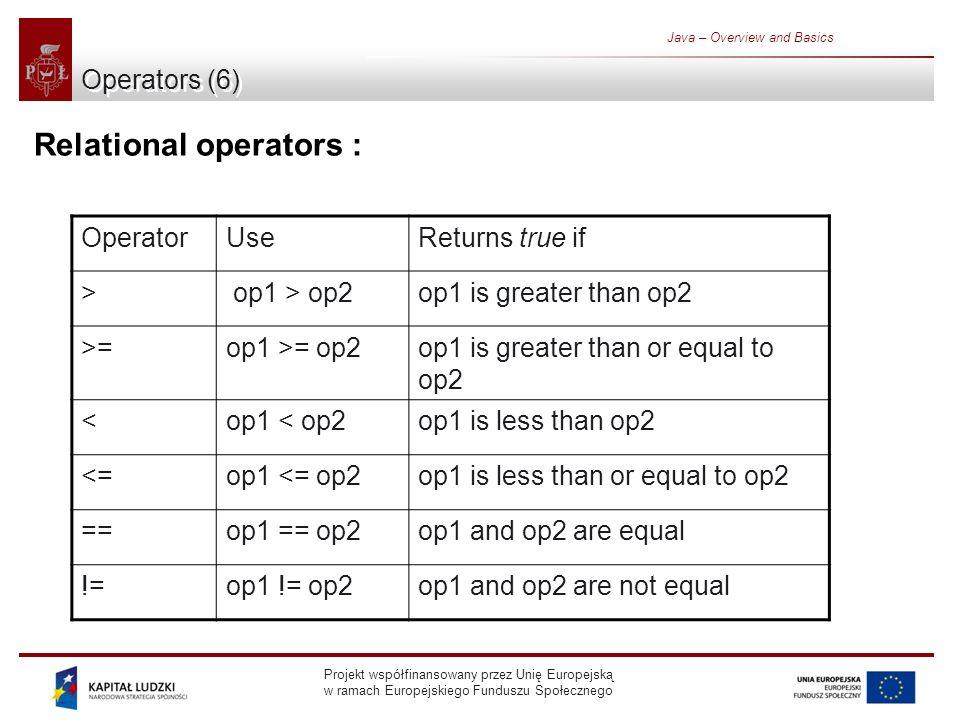 Projekt współfinansowany przez Unię Europejską w ramach Europejskiego Funduszu Społecznego Java – Overview and Basics Operators (6) Relational operators : OperatorUseReturns true if > op1 > op2op1 is greater than op2 >=op1 >= op2op1 is greater than or equal to op2 <op1 < op2op1 is less than op2 <=op1 <= op2op1 is less than or equal to op2 ==op1 == op2op1 and op2 are equal !=op1 != op2op1 and op2 are not equal