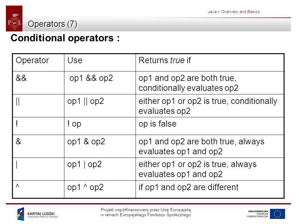 Projekt współfinansowany przez Unię Europejską w ramach Europejskiego Funduszu Społecznego Java – Overview and Basics Operators (7) Conditional operators : OperatorUseReturns true if && op1 && op2op1 and op2 are both true, conditionally evaluates op2 ||op1 || op2either op1 or op2 is true, conditionally evaluates op2 !.