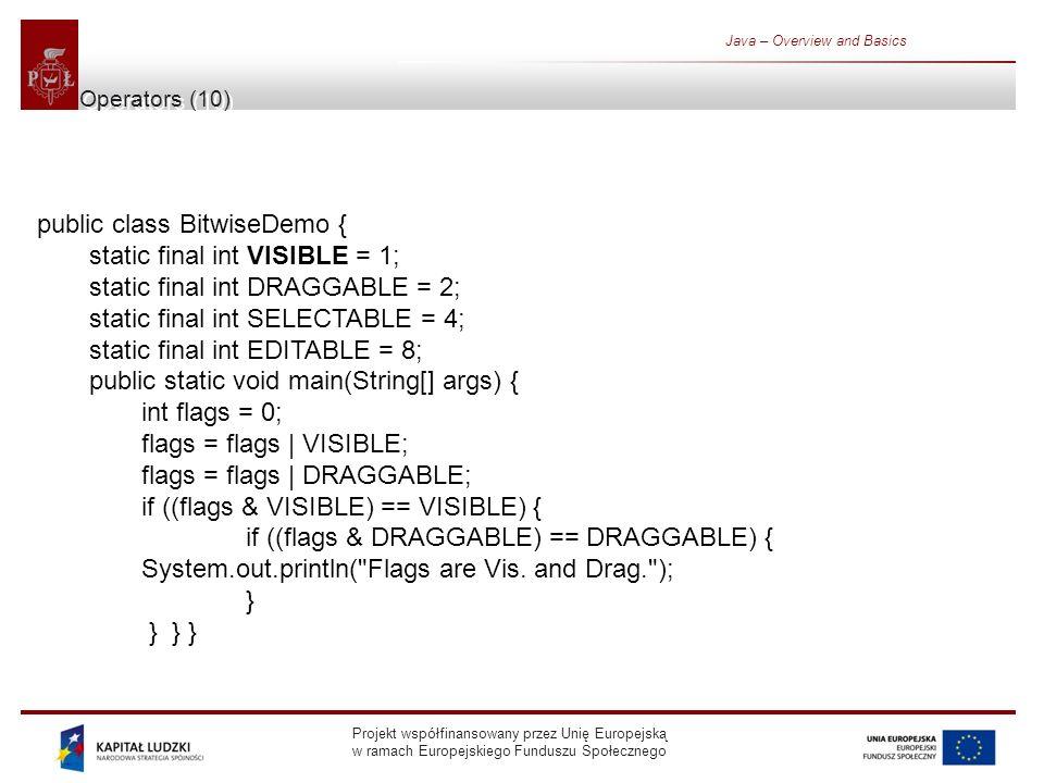 Projekt współfinansowany przez Unię Europejską w ramach Europejskiego Funduszu Społecznego Java – Overview and Basics Operators (10) public class BitwiseDemo { static final int VISIBLE = 1; static final int DRAGGABLE = 2; static final int SELECTABLE = 4; static final int EDITABLE = 8; public static void main(String[] args) { int flags = 0; flags = flags | VISIBLE; flags = flags | DRAGGABLE; if ((flags & VISIBLE) == VISIBLE) { if ((flags & DRAGGABLE) == DRAGGABLE) { System.out.println( Flags are Vis.
