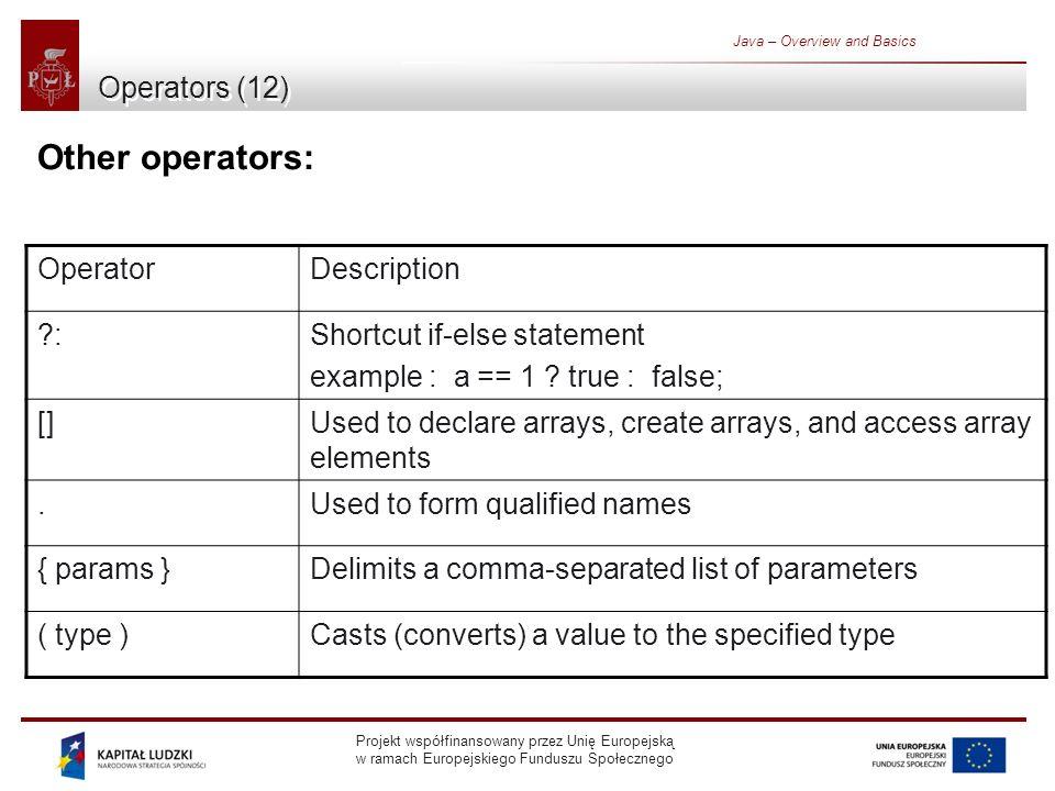 Projekt współfinansowany przez Unię Europejską w ramach Europejskiego Funduszu Społecznego Java – Overview and Basics Operators (12) Other operators: OperatorDescription :Shortcut if-else statement example : a == 1 .
