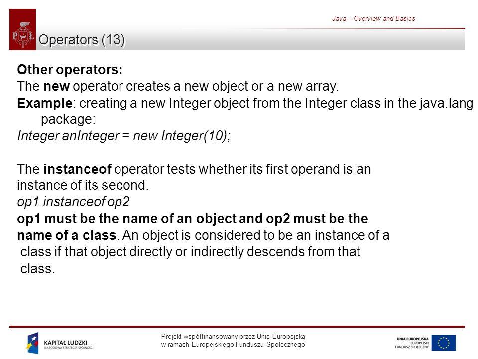 Projekt współfinansowany przez Unię Europejską w ramach Europejskiego Funduszu Społecznego Java – Overview and Basics Operators (13) Other operators: The new operator creates a new object or a new array.