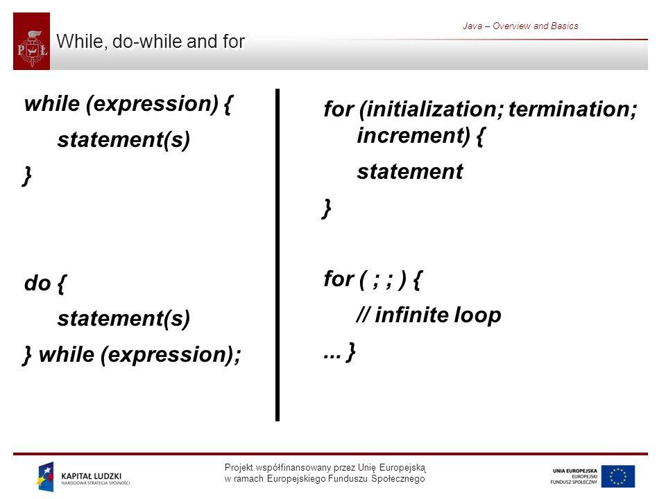 Projekt współfinansowany przez Unię Europejską w ramach Europejskiego Funduszu Społecznego Java – Overview and Basics While, do-while and for while (expression) { statement(s) } do { statement(s) } while (expression); for (initialization; termination; increment) { statement } for ( ; ; ) { // infinite loop...