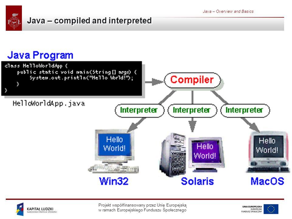 Projekt współfinansowany przez Unię Europejską w ramach Europejskiego Funduszu Społecznego Java – Overview and Basics Java – compiled and interpreted
