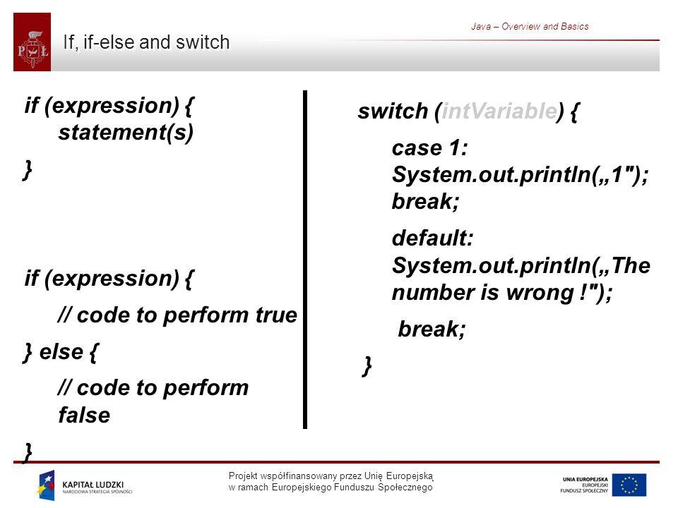 Projekt współfinansowany przez Unię Europejską w ramach Europejskiego Funduszu Społecznego Java – Overview and Basics If, if-else and switch if (expression) { statement(s) } if (expression) { // code to perform true } else { // code to perform false } switch (intVariable) { case 1: System.out.println(1 ); break; default: System.out.println(The number is wrong ! ); break; }