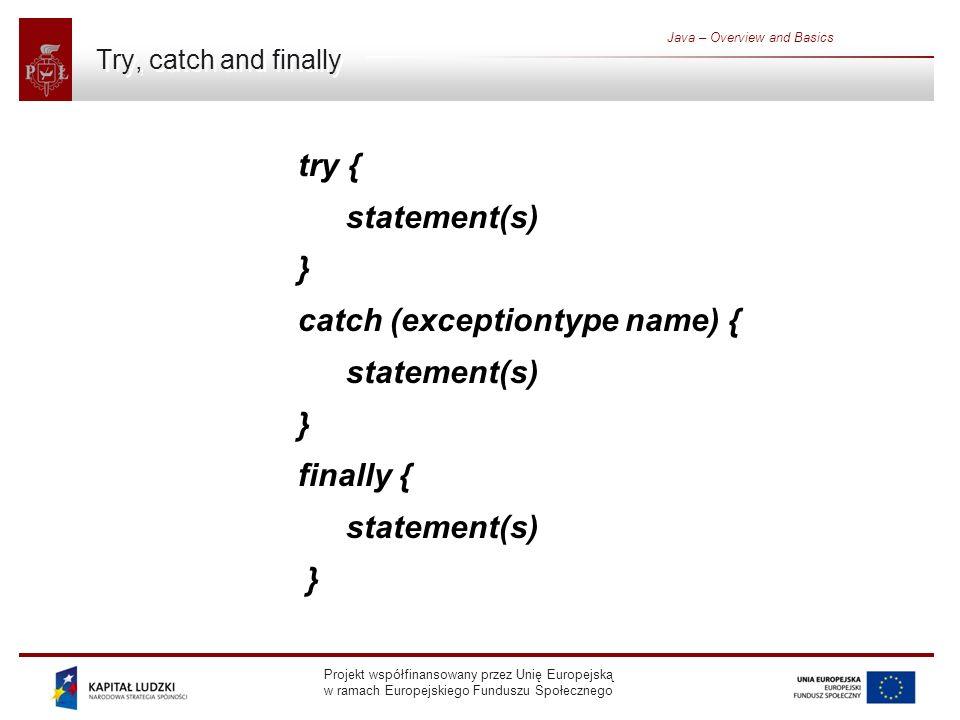 Projekt współfinansowany przez Unię Europejską w ramach Europejskiego Funduszu Społecznego Java – Overview and Basics Try, catch and finally try { statement(s) } catch (exceptiontype name) { statement(s) } finally { statement(s) }