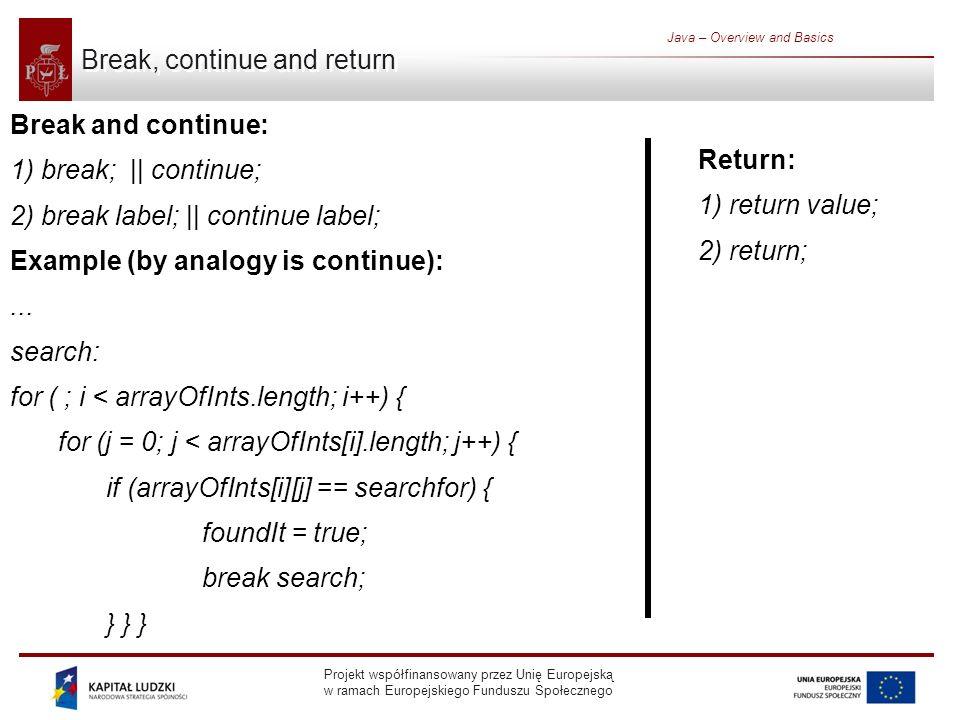 Projekt współfinansowany przez Unię Europejską w ramach Europejskiego Funduszu Społecznego Java – Overview and Basics Break, continue and return Break and continue: 1) break; || continue; 2) break label; || continue label; Example (by analogy is continue):...