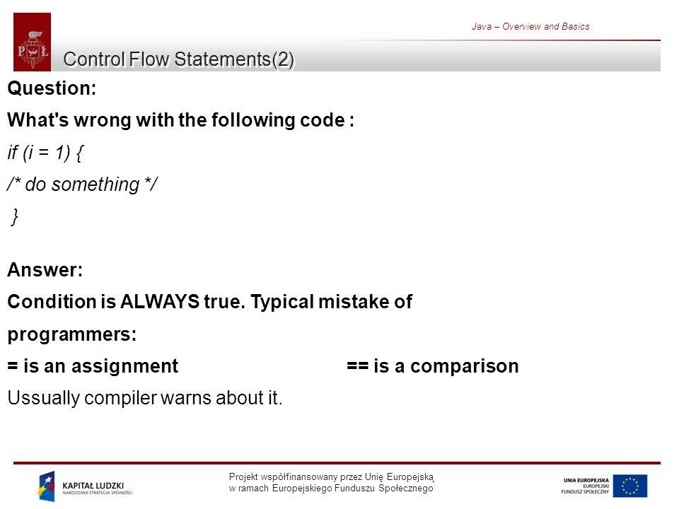 Projekt współfinansowany przez Unię Europejską w ramach Europejskiego Funduszu Społecznego Java – Overview and Basics Control Flow Statements(2) Question: What s wrong with the following code : if (i = 1) { /* do something */ } Answer: Condition is ALWAYS true.
