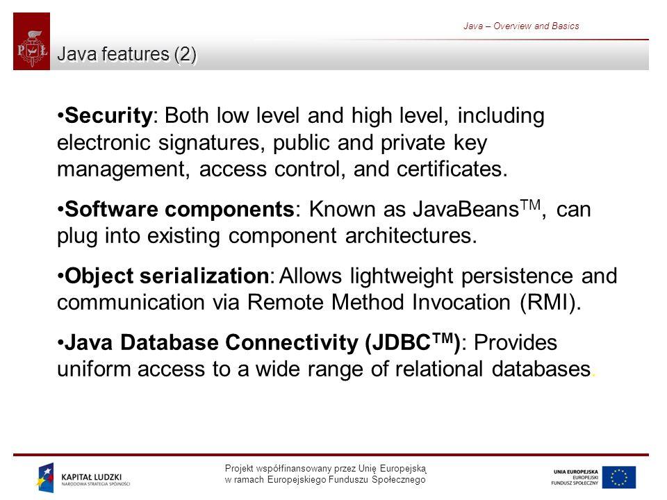 Projekt współfinansowany przez Unię Europejską w ramach Europejskiego Funduszu Społecznego Java – Overview and Basics Java features (2) Security: Both low level and high level, including electronic signatures, public and private key management, access control, and certificates.