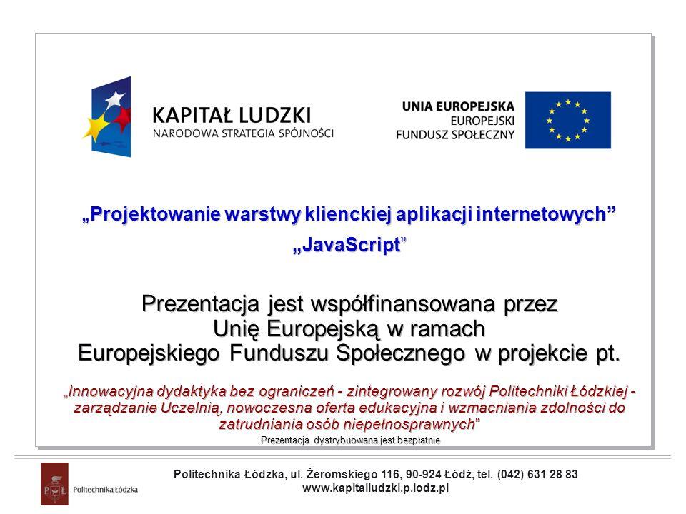 Projekt współfinansowany przez Unię Europejską w ramach Europejskiego Funduszu Społecznego Projektowanie warstwy klienckiej aplikacji internetowych JavaScript Prezentacja jest współfinansowana przez Unię Europejską w ramach Europejskiego Funduszu Społecznego w projekcie pt.