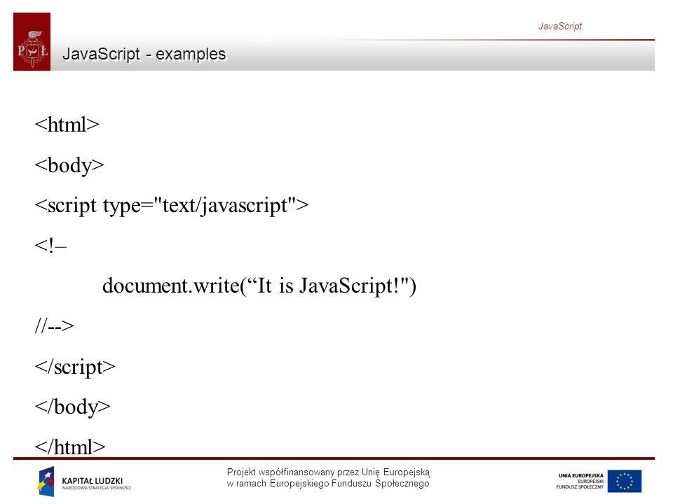 Projekt współfinansowany przez Unię Europejską w ramach Europejskiego Funduszu Społecznego JavaScript. JavaScript - examples <!– document.write(It is