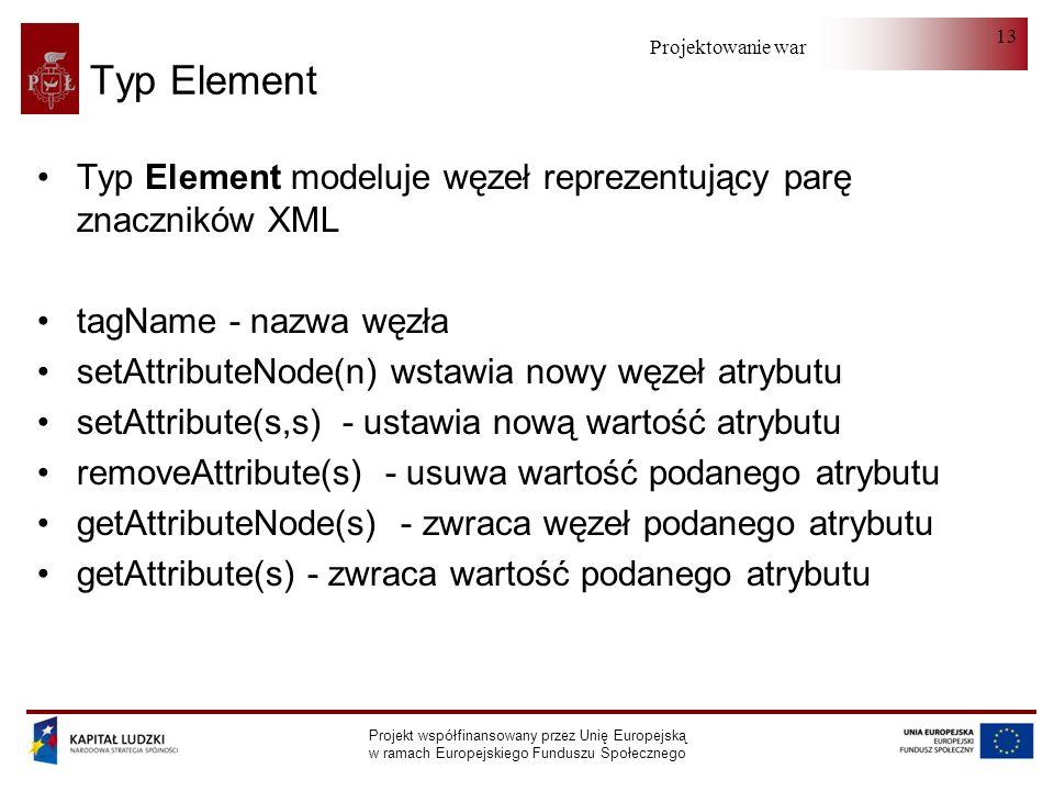 Projektowanie warstwy serwera Projekt współfinansowany przez Unię Europejską w ramach Europejskiego Funduszu Społecznego 13 Typ Element Typ Element modeluje węzeł reprezentujący parę znaczników XML tagName - nazwa węzła setAttributeNode(n) wstawia nowy węzeł atrybutu setAttribute(s,s) - ustawia nową wartość atrybutu removeAttribute(s) - usuwa wartość podanego atrybutu getAttributeNode(s) - zwraca węzeł podanego atrybutu getAttribute(s) - zwraca wartość podanego atrybutu