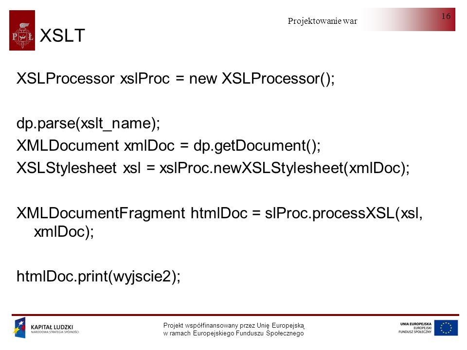 Projektowanie warstwy serwera Projekt współfinansowany przez Unię Europejską w ramach Europejskiego Funduszu Społecznego 16 XSLT XSLProcessor xslProc = new XSLProcessor(); dp.parse(xslt_name); XMLDocument xmlDoc = dp.getDocument(); XSLStylesheet xsl = xslProc.newXSLStylesheet(xmlDoc); XMLDocumentFragment htmlDoc = slProc.processXSL(xsl, xmlDoc); htmlDoc.print(wyjscie2);