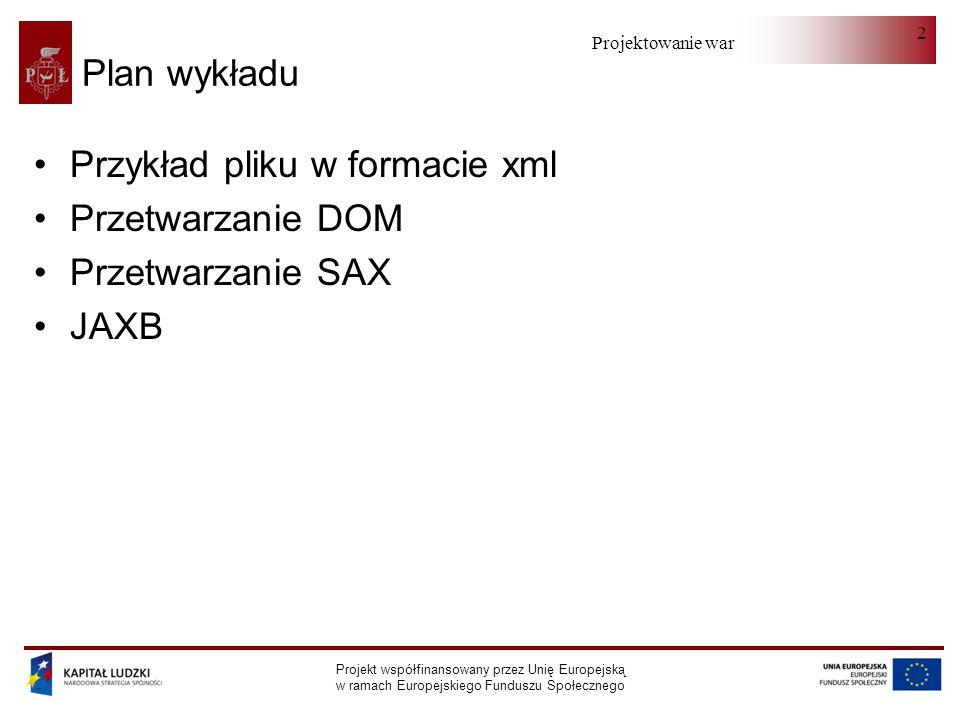 Projektowanie warstwy serwera Projekt współfinansowany przez Unię Europejską w ramach Europejskiego Funduszu Społecznego 2 Plan wykładu Przykład pliku w formacie xml Przetwarzanie DOM Przetwarzanie SAX JAXB