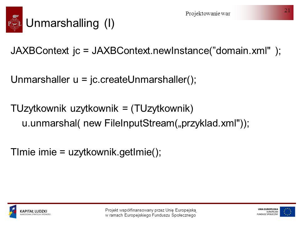 Projektowanie warstwy serwera Projekt współfinansowany przez Unię Europejską w ramach Europejskiego Funduszu Społecznego 21 Unmarshalling (I) JAXBContext jc = JAXBContext.newInstance(domain.xml ); Unmarshaller u = jc.createUnmarshaller(); TUzytkownik uzytkownik = (TUzytkownik) u.unmarshal( new FileInputStream(przyklad.xml )); TImie imie = uzytkownik.getImie();