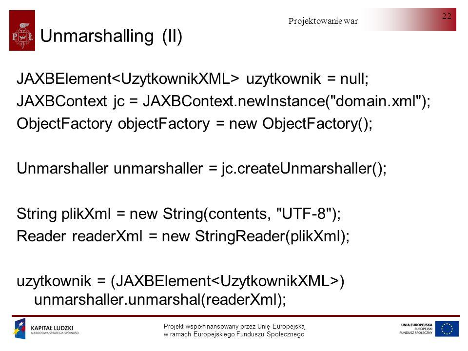 Projektowanie warstwy serwera Projekt współfinansowany przez Unię Europejską w ramach Europejskiego Funduszu Społecznego 22 Unmarshalling (II) JAXBElement uzytkownik = null; JAXBContext jc = JAXBContext.newInstance( domain.xml ); ObjectFactory objectFactory = new ObjectFactory(); Unmarshaller unmarshaller = jc.createUnmarshaller(); String plikXml = new String(contents, UTF-8 ); Reader readerXml = new StringReader(plikXml); uzytkownik = (JAXBElement ) unmarshaller.unmarshal(readerXml);