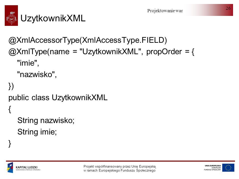 Projektowanie warstwy serwera Projekt współfinansowany przez Unię Europejską w ramach Europejskiego Funduszu Społecznego 26 UzytkownikXML @XmlAccessorType(XmlAccessType.FIELD) @XmlType(name = UzytkownikXML , propOrder = { imie , nazwisko , }) public class UzytkownikXML { String nazwisko; String imie; }