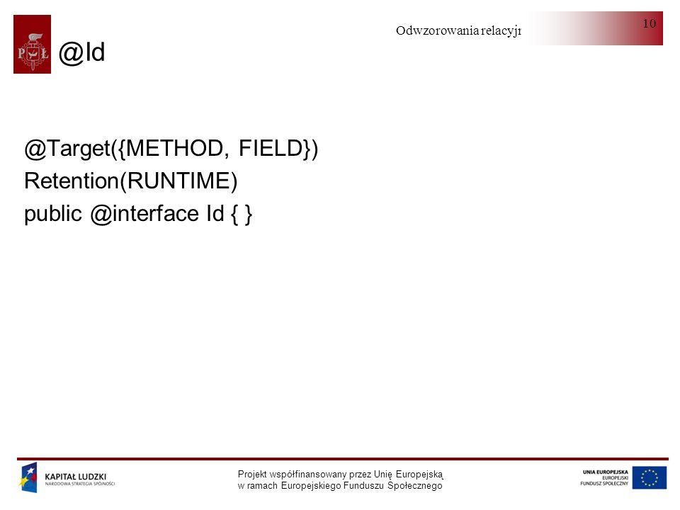 Odwzorowania relacyjno-obiektowe Projekt współfinansowany przez Unię Europejską w ramach Europejskiego Funduszu Społecznego 10 @Id @Target({METHOD, FIELD}) Retention(RUNTIME) public @interface Id { }
