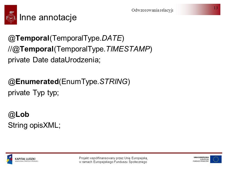 Odwzorowania relacyjno-obiektowe Projekt współfinansowany przez Unię Europejską w ramach Europejskiego Funduszu Społecznego 13 Inne annotacje @Temporal(TemporalType.DATE) //@Temporal(TemporalType.TIMESTAMP) private Date dataUrodzenia; @Enumerated(EnumType.STRING) private Typ typ; @Lob String opisXML;