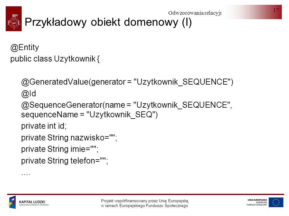 Odwzorowania relacyjno-obiektowe Projekt współfinansowany przez Unię Europejską w ramach Europejskiego Funduszu Społecznego 17 Przykładowy obiekt domenowy (I) @Entity public class Uzytkownik { @GeneratedValue(generator = Uzytkownik_SEQUENCE ) @Id @SequenceGenerator(name = Uzytkownik_SEQUENCE , sequenceName = Uzytkownik_SEQ ) private int id; private String nazwisko= ; private String imie= ; private String telefon= ;....