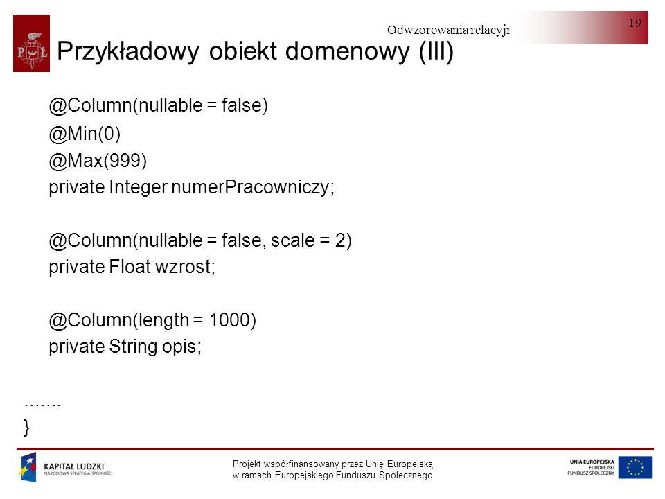 Odwzorowania relacyjno-obiektowe Projekt współfinansowany przez Unię Europejską w ramach Europejskiego Funduszu Społecznego 19 Przykładowy obiekt domenowy (III) @Column(nullable = false) @Min(0) @Max(999) private Integer numerPracowniczy; @Column(nullable = false, scale = 2) private Float wzrost; @Column(length = 1000) private String opis;.......