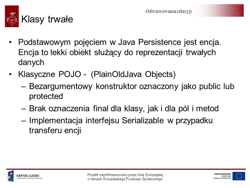 Odwzorowania relacyjno-obiektowe Projekt współfinansowany przez Unię Europejską w ramach Europejskiego Funduszu Społecznego 2 Klasy trwałe Podstawowym pojęciem w Java Persistence jest encja.