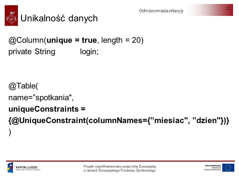 Odwzorowania relacyjno-obiektowe Projekt współfinansowany przez Unię Europejską w ramach Europejskiego Funduszu Społecznego 20 Unikalność danych @Column(unique = true, length = 20) private String login; @Table( name=spotkania , uniqueConstraints = {@UniqueConstraint(columnNames={miesiac , dzien })} )