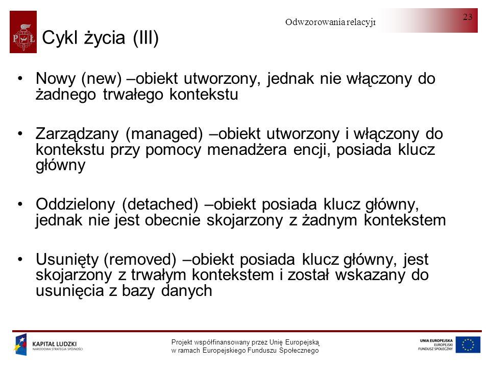 Odwzorowania relacyjno-obiektowe Projekt współfinansowany przez Unię Europejską w ramach Europejskiego Funduszu Społecznego 23 Cykl życia (III) Nowy (new) –obiekt utworzony, jednak nie włączony do żadnego trwałego kontekstu Zarządzany (managed) –obiekt utworzony i włączony do kontekstu przy pomocy menadżera encji, posiada klucz główny Oddzielony (detached) –obiekt posiada klucz główny, jednak nie jest obecnie skojarzony z żadnym kontekstem Usunięty (removed) –obiekt posiada klucz główny, jest skojarzony z trwałym kontekstem i został wskazany do usunięcia z bazy danych