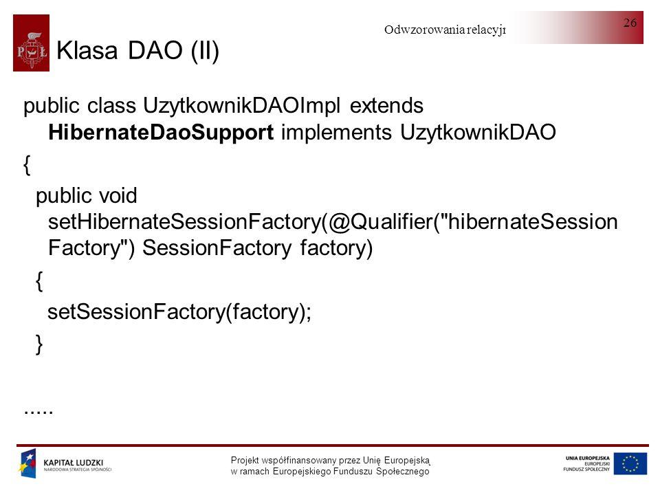Odwzorowania relacyjno-obiektowe Projekt współfinansowany przez Unię Europejską w ramach Europejskiego Funduszu Społecznego 26 Klasa DAO (II) public class UzytkownikDAOImpl extends HibernateDaoSupport implements UzytkownikDAO { public void setHibernateSessionFactory(@Qualifier( hibernateSession Factory ) SessionFactory factory) { setSessionFactory(factory); }.....