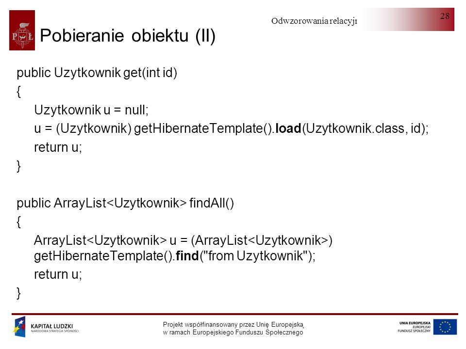 Odwzorowania relacyjno-obiektowe Projekt współfinansowany przez Unię Europejską w ramach Europejskiego Funduszu Społecznego 28 Pobieranie obiektu (II) public Uzytkownik get(int id) { Uzytkownik u = null; u = (Uzytkownik) getHibernateTemplate().load(Uzytkownik.class, id); return u; } public ArrayList findAll() { ArrayList u = (ArrayList ) getHibernateTemplate().find( from Uzytkownik ); return u; }