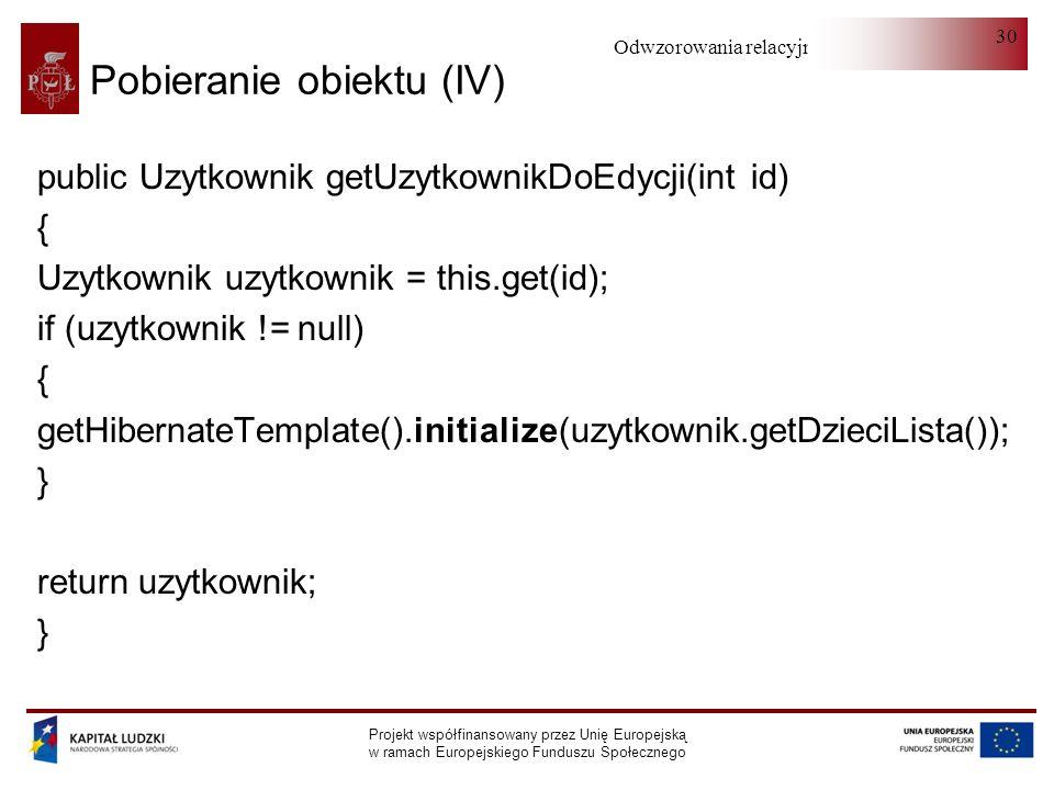 Odwzorowania relacyjno-obiektowe Projekt współfinansowany przez Unię Europejską w ramach Europejskiego Funduszu Społecznego 30 Pobieranie obiektu (IV) public Uzytkownik getUzytkownikDoEdycji(int id) { Uzytkownik uzytkownik = this.get(id); if (uzytkownik != null) { getHibernateTemplate().initialize(uzytkownik.getDzieciLista()); } return uzytkownik; }